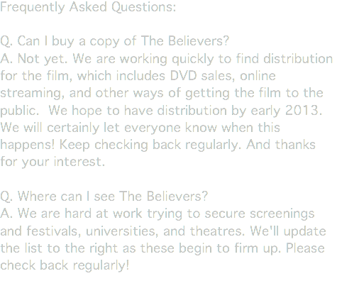 Frequently Asked Questions: Q. Can I buy a copy of The Believers? A. Not yet. We are working quickly to find distribution for the film, which includes DVD sales, online streaming, and other ways of getting the film to the public. We hope to have distribution by early 2013. We will certainly let everyone know when this happens! Keep checking back regularly. And thanks for your interest. Q. Where can I see The Believers? A. We are hard at work trying to secure screenings and festivals, universities, and theatres. We'll update the list to the right as these begin to firm up. Please check back regularly!